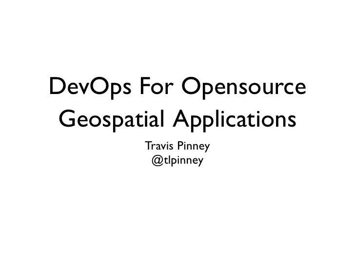 DevOps For Opensource Geospatial Applications        Travis Pinney         @tlpinney