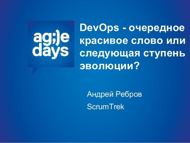 DevOps - очередное красивое слово или следующая ступень эволюции? Андрей Ребров ScrumTrek
