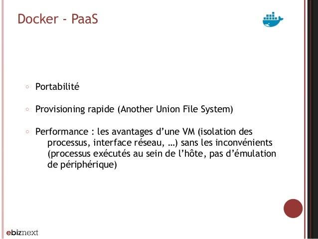 Docker - PaaS ○ Portabilité ○ Provisioning rapide (Another Union File System) ○ Performance : les avantages d'une VM (isol...
