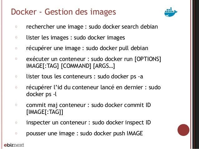 Docker - Gestion des images ○ rechercher une image : sudo docker search debian ○ lister les images : sudo docker images ○ ...