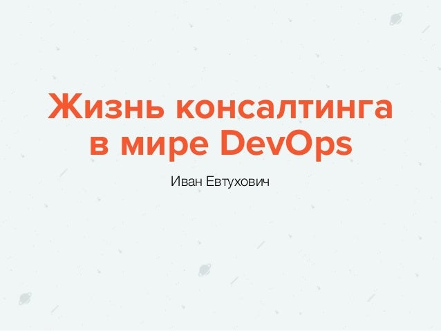 Жизнь консалтинга в мире DevOps Иван Евтухович