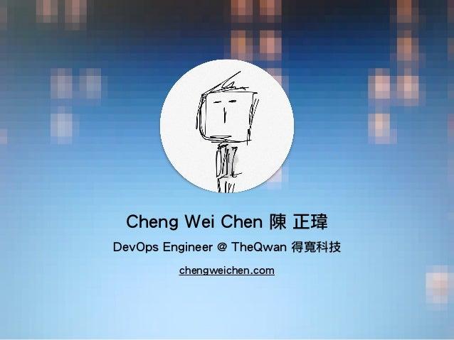 ! Cheng Wei Chen 陳 正瑋 ! DevOps Engineer @ TheQwan 得寬科技 chengweichen.com