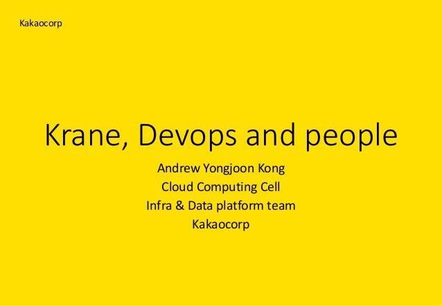 Krane,Devops andpeople AndrewYongjoon Kong CloudComputingCell Infra&Dataplatformteam Kakaocorp Kakaocorp