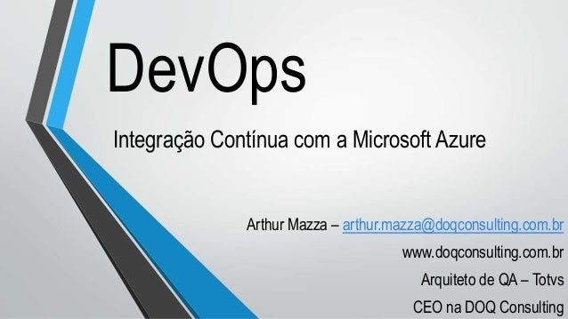DevOps Integração Contínua com a Microsoft Azure Arthur Mazza – arthur.mazza@doqconsulting.com.br www.doqconsulting.com.br...
