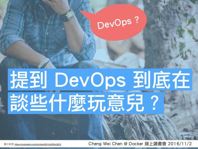 Cheng Wei Chen @ Docker 線上讀書會 2016/11/2: https://unsplash.com/photos/9O1oQ9SzQZQ 提到 DevOps 到底在 談些什麼玩意兒? DevOps ?