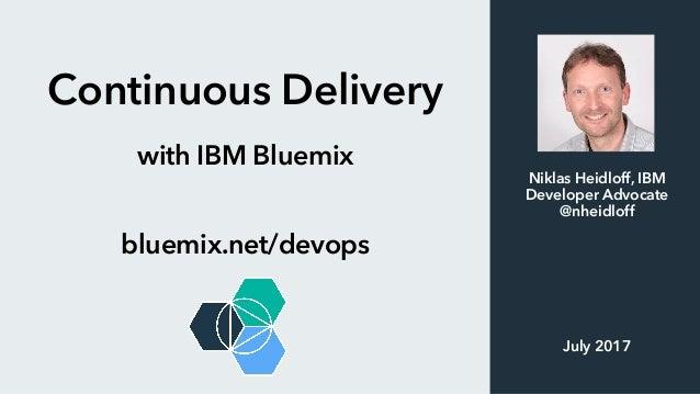 Continuous Delivery with IBM Bluemix bluemix.net/devops Niklas Heidloff, IBM Developer Advocate @nheidloff July 2017