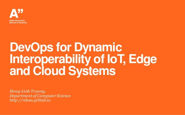 DevOps for Dynamic Interoperability of IoT, Edge and Cloud Systems Hong-Linh Truong, Department of Computer Science http:/...
