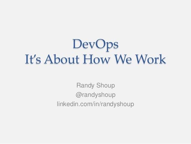 DevOps It's About How We Work Randy Shoup @randyshoup linkedin.com/in/randyshoup