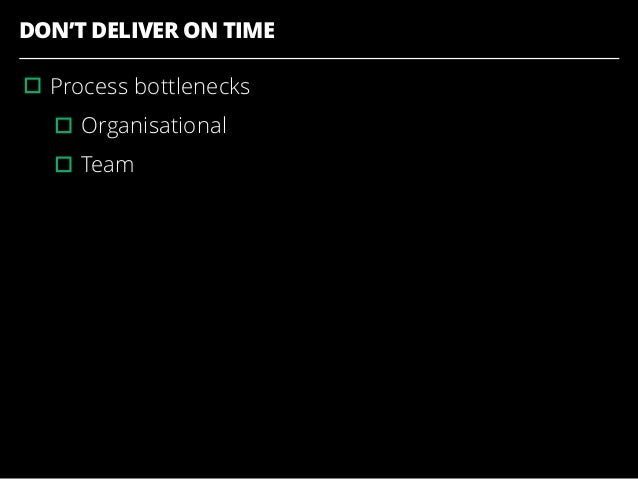 DON'T DELIVER ON TIME ▫︎Process bottlenecks ▫︎Organisational ▫︎Team