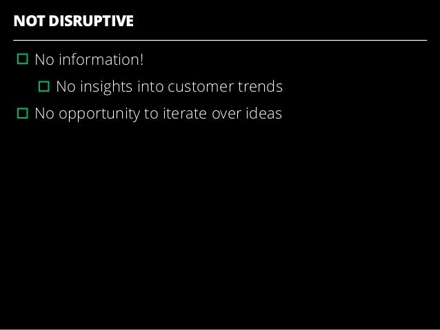 NOT DISRUPTIVE ▫︎No information! ▫︎No insights into customer trends ▫︎No opportunity to iterate over ideas