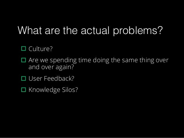 What are the actual problems? ▫︎Culture? ▫︎Are we spending time doing the same thing over and over again? ▫︎User Feedback?...