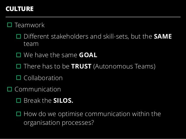 CULTURE ▫︎Teamwork ▫︎Different stakeholders and skill-sets, but the SAME team ▫︎We have the same GOAL ▫︎There has to be TRU...