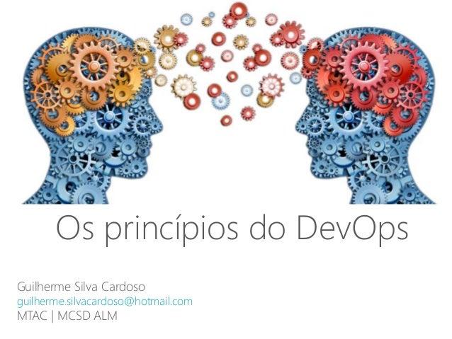 Guilherme Silva Cardoso guilherme.silvacardoso@hotmail.com MTAC | MCSD ALM Os princ�pios do DevOps