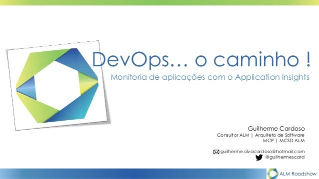 ALM Roadshow DevOps… o caminho ! Monitoria de aplicações com o Application Insights Guilherme Cardoso Consultor ALM | Arqu...