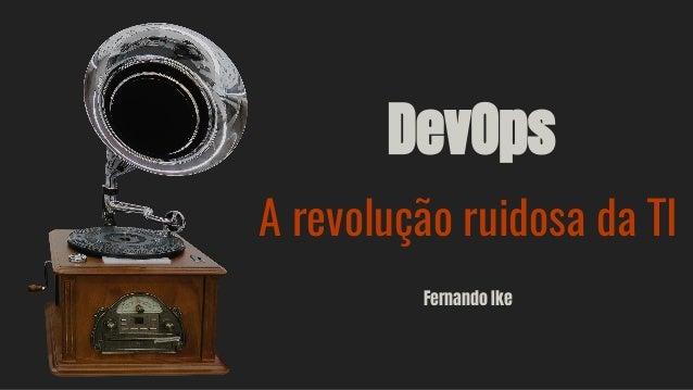 DevOps A revolução ruidosa da TI Fernando Ike