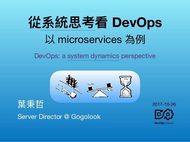 從系統思考看 DevOps 以 microservices 為例例 Server Director @ Gogolook 葉秉哲  DevOps: a system dynamics perspective 2017-10-26