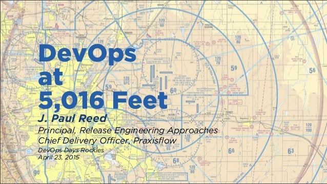 DevOps at 5,016 Feet J. Paul Reed Principal, Release Engineering Approaches Chief Delivery Officer, Praxisflow DevOps Days...