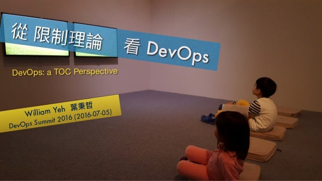 William Yeh DevOps Summit 2016 (2016-07-05) DevOps DevOps: a TOC Perspective
