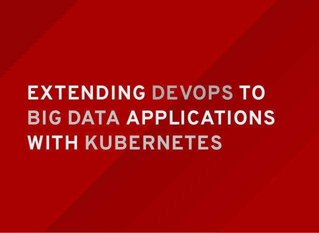 EXTENDING DEVOPS TO BIG DATA APPLICATIONS WITH KUBERNETES