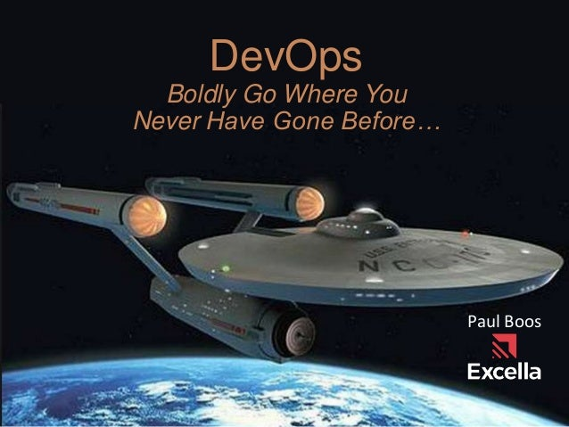 DevOps Boldly Go Where You Never Have Gone Before… Paul Boos