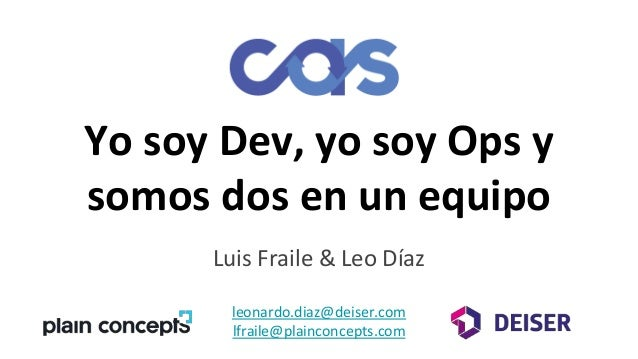 Yo soy Dev, yo soy Ops y somos dos en un equipo Luis Fraile & Leo Díaz leonardo.diaz@deiser.com lfraile@plainconcepts.com