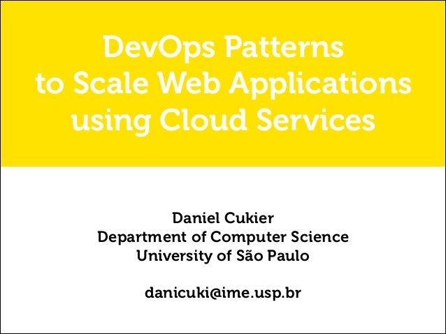 DevOps Patterns to Scale Web Applications using Cloud Services Daniel Cukier Department of Computer Science University of ...