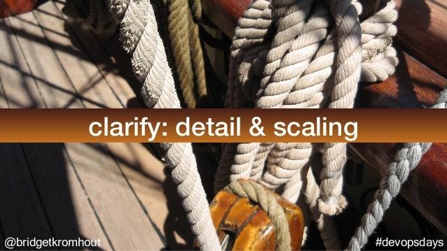 @bridgetkromhout #devopsdays clarify: detail & scaling