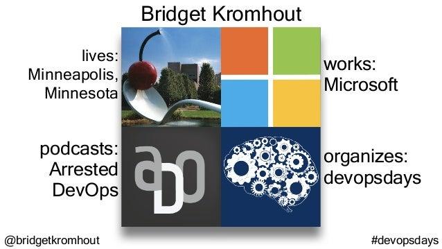 @bridgetkromhout #devopsdays lives: Minneapolis, Minnesota works: Microsoft podcasts: Arrested DevOps organizes: devopsday...