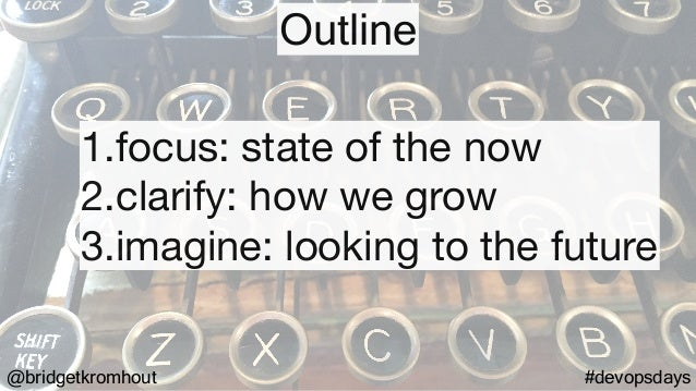 @bridgetkromhout #devopsdays 1.focus: state of the now  2.clarify: how we grow  3.imagine: looking to the future Outline