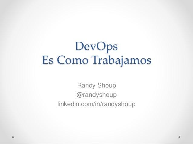 DevOps Es Como Trabajamos Randy Shoup @randyshoup linkedin.com/in/randyshoup