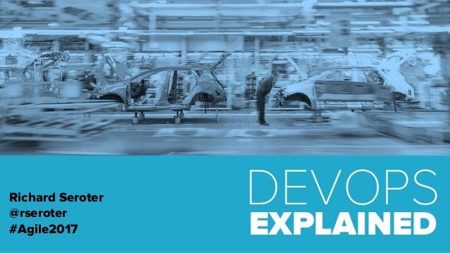 DEVOPS EXPLAINED Richard Seroter @rseroter #Agile2017