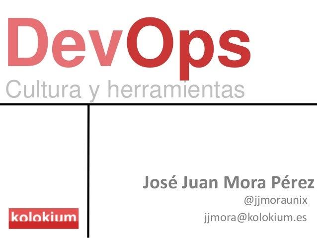 Cultura y herramientas DevOps José Juan Mora Pérez @jjmoraunix jjmora@kolokium.es