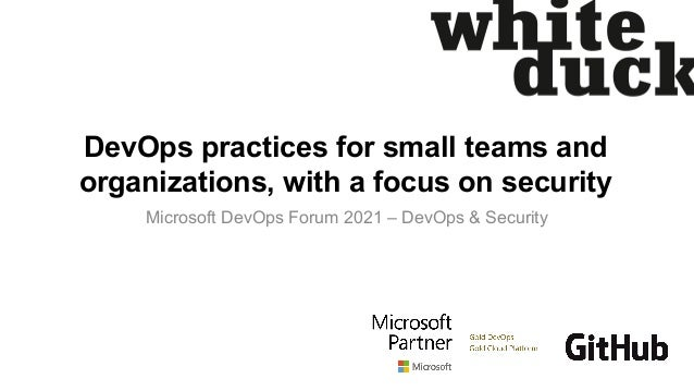 DevOps practices for small teams and organizations, with a focus on security Microsoft DevOps Forum 2021 – DevOps & Securi...