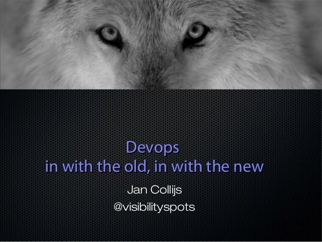 Devops in with the old, in with the new Jan Collijs @visibilityspots