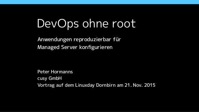 DevOps ohne root Anwendungen reproduzierbar für  Managed Server konfigurieren Peter Hormanns cusy GmbH Vortrag auf dem Lin...