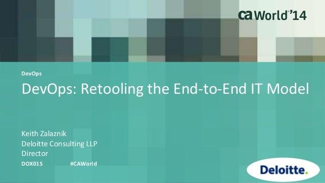 DevOps: Retooling the End-to-End IT Model Keith Zalaznik DOX01S #CAWorld Deloitte Consulting LLP Director DevOps
