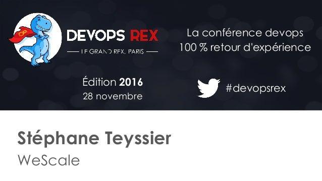 #devopsrex Édition 2016 28 novembre La conférence devops 100 % retour d'expérience Stéphane Teyssier WeScale