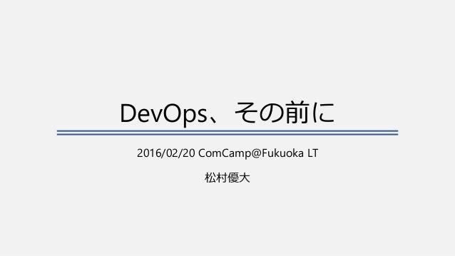 DevOps、その前に 2016/02/20 ComCamp@Fukuoka LT 松村優大