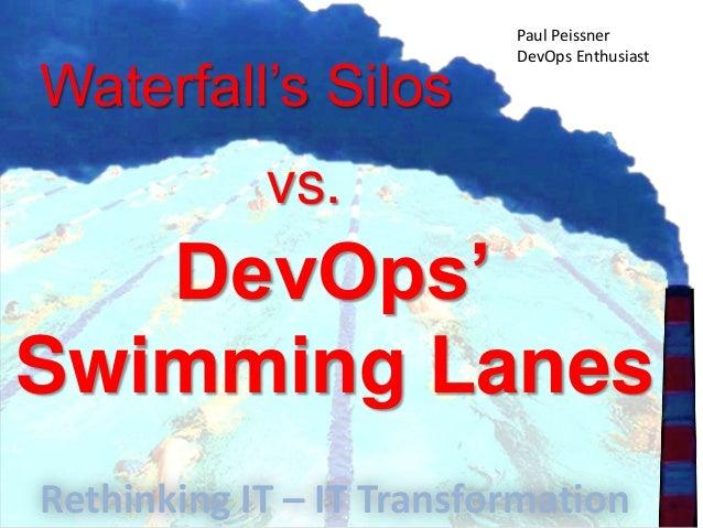 Waterfall's Silosvs.DevOps'Swimming LanesPaul PeissnerDevOps EnthusiastRethinking IT – IT Transformation