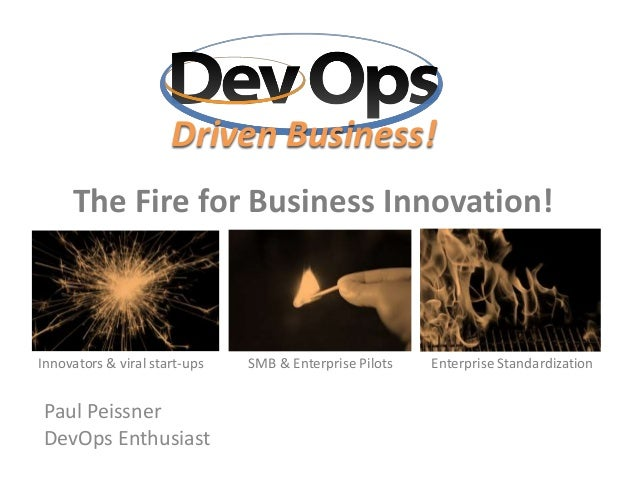The Fire for Business Innovation! Paul Peissner DevOps Enthusiast Innovators & viral start-ups SMB & Enterprise Pilots Ent...