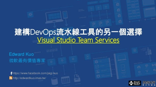 建構DevOps流水線工具的另一個選擇 Visual Studio Team Services Edward Kuo 微軟最有價值專家 https://www.facebook.com/jaigi.kuo http://edwardkuo.im...