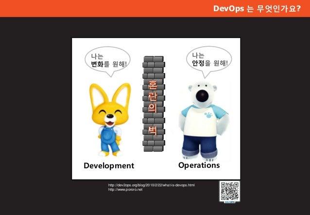 Development Operations DevOps 는 무엇인가요? http://dev2ops.org/blog/2010/2/22/what-is-devops.html http://www.pororo.net 나는 변화를 ...