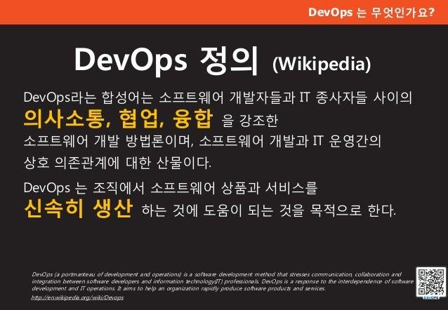 DevOps 는 무엇인가요? DevOps 정의 (Wikipedia) DevOps라는 합성어는 소프트웨어 개발자들과 IT 종사자들 사이의 의사소통, 협업, 융합 을 강조한 소프트웨어 개발 방법론이며, 소프트웨어 개발과 I...