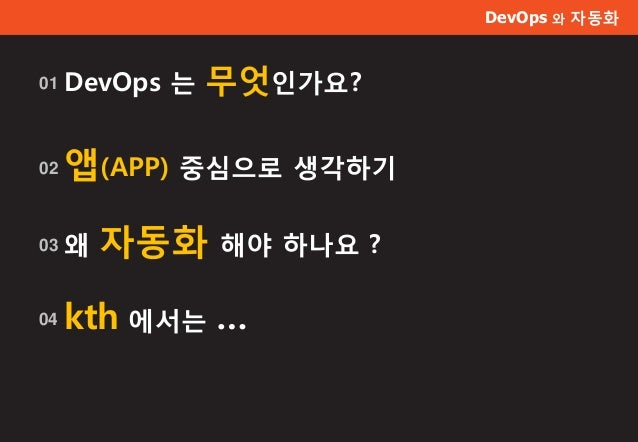 DevOps 와 자동화 DevOps 는 무엇인가요?01 앱(APP) 중심으로 생각하기02 왜 자동화 해야 하나요 ?03 kth 에서는 …04