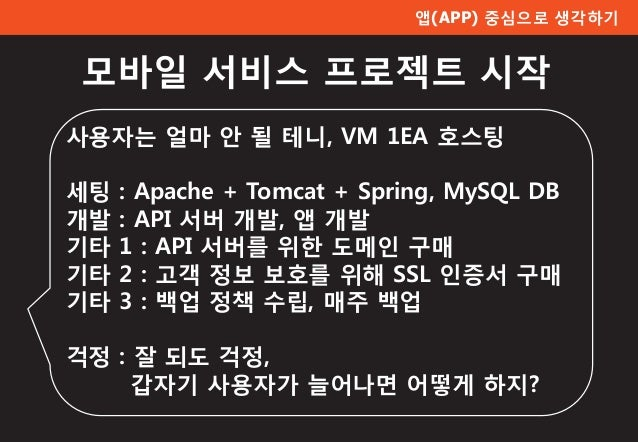 모바일 서비스 프로젝트 시작 사용자는 얼마 안 될 테니, VM 1EA 호스팅 세팅 : Apache + Tomcat + Spring, MySQL DB 개발 : API 서버 개발, 앱 개발 기타 1 : API 서버를 위한 ...