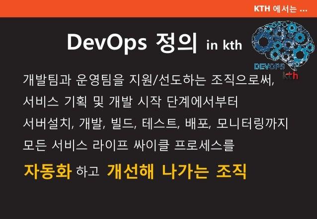 KTH 에서는 … DevOps 정의 in kth 개발팀과 운영팀을 지원/선도하는 조직으로써, 서비스 기획 및 개발 시작 단계에서부터 서버설치, 개발, 빌드, 테스트, 배포, 모니터링까지 모든 서비스 라이프 싸이클 프로세...