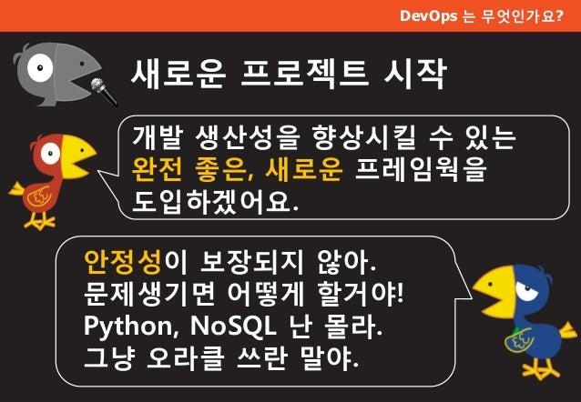DevOps 는 무엇인가요? 새로운 프로젝트 시작 개발 생산성을 향상시킬 수 있는 완전 좋은, 새로운 프레임웍을 도입하겠어요. 안정성이 보장되지 않아. 문제생기면 어떻게 할거야! Python, NoSQL 난 몰라. 그냥...