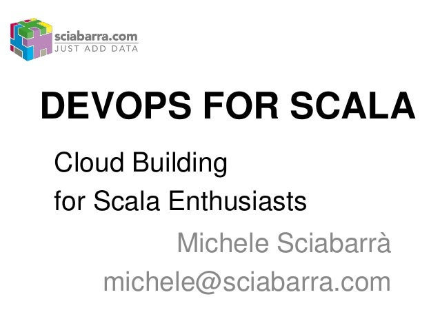 DEVOPS FOR SCALA Cloud Building for Scala Enthusiasts Michele Sciabarrà michele@sciabarra.com