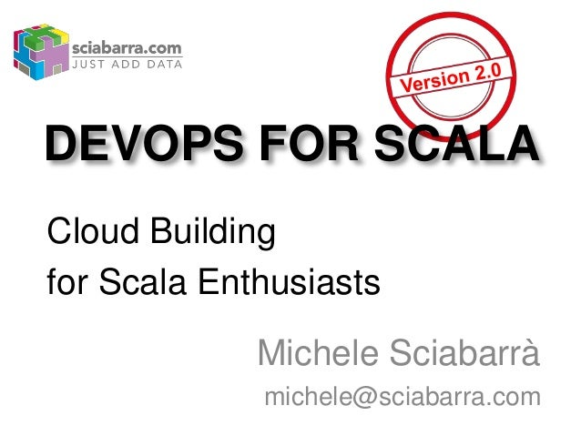 DEVOPS FOR SCALA Cloud Building for Scala Enthusiasts Michele Sciabarrà michele@sciabarra.com