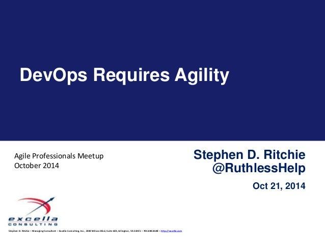 DevOps Requires Agility  Stephen D. Ritchie – Managing Consultant – Excella Consulting, Inc., 2300 Wilson Blvd, Suite 630,...